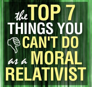 7 Things You Can't Do as a Moral Relativist